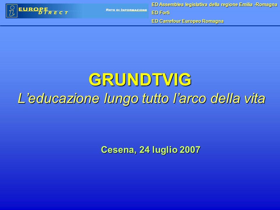 GRUNDTVIG Leducazione lungo tutto larco della vita Cesena, 24 luglio 2007 ED Assemblea legislativa della regione Emilia -Romagna ED Forlì ED Carrefour Europeo Romagna