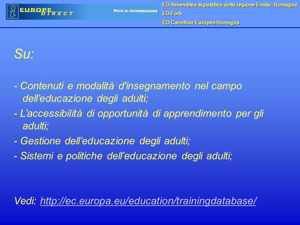 Su: - Contenuti e modalità d insegnamento nel campo delleducazione degli adulti; - Laccessibilità di opportunità di apprendimento per gli adulti; - Gestione delleducazione degli adulti; - Sistemi e politiche delleducazione degli adulti; Vedi: http://ec.europa.eu/education/trainingdatabase/http://ec.europa.eu/education/trainingdatabase/ ED Assemblea legislativa della regione Emilia -Romagna ED Forlì ED Carrefour Europeo Romagna