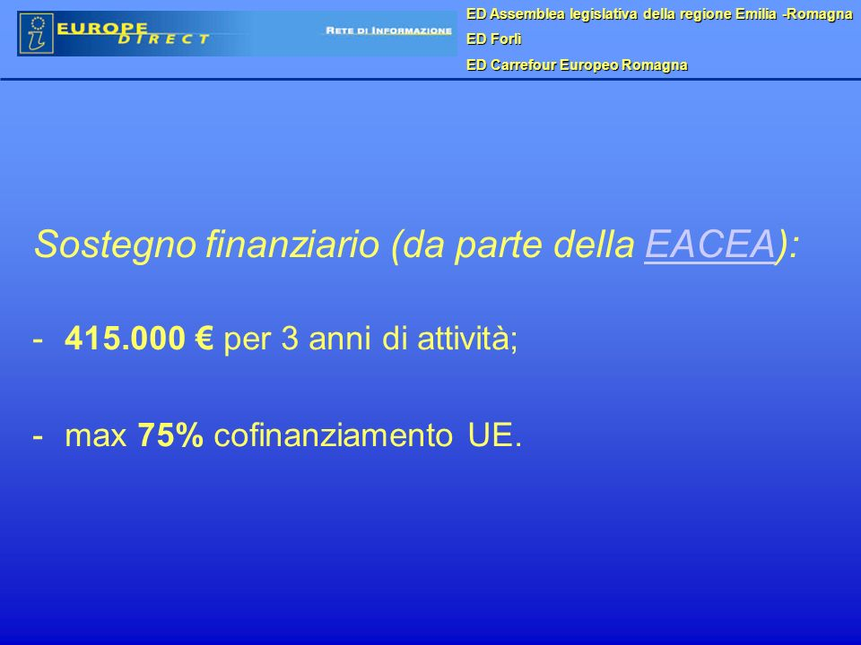 ED Assemblea legislativa della regione Emilia -Romagna ED Forlì ED Carrefour Europeo Romagna Sostegno finanziario (da parte della EACEA):EACEA - -415.000 per 3 anni di attività; - -max 75% cofinanziamento UE.