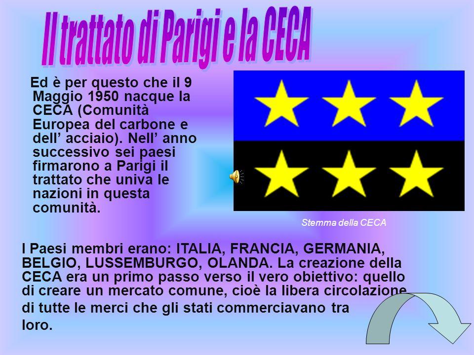 Ed è per questo che il 9 Maggio 1950 nacque la CECA (Comunità Europea del carbone e dell acciaio). Nell anno successivo sei paesi firmarono a Parigi i
