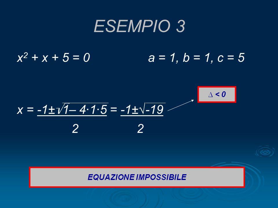 ESEMPIO 3 x 2 + x + 5 = 0 a = 1, b = 1, c = 5 x = -1± 1– 4·1·5 = -1±-19 2 2 < 0 EQUAZIONE IMPOSSIBILE