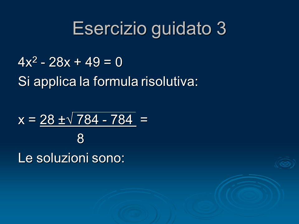Esercizio guidato 3 4x 2 - 28x + 49 = 0 Si applica la formula risolutiva: x = 28 ± 784 - 784 = 8 Le soluzioni sono: