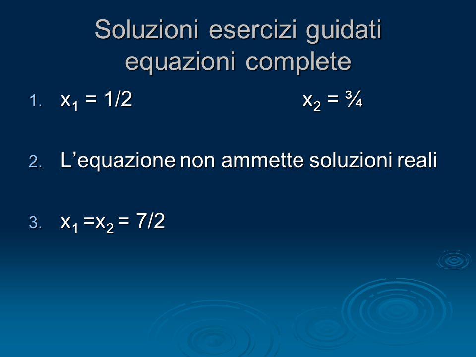 Soluzioni esercizi guidati equazioni complete 1. x 1 = 1/2 x 2 = ¾ 2. Lequazione non ammette soluzioni reali 3. x 1 =x 2 = 7/2
