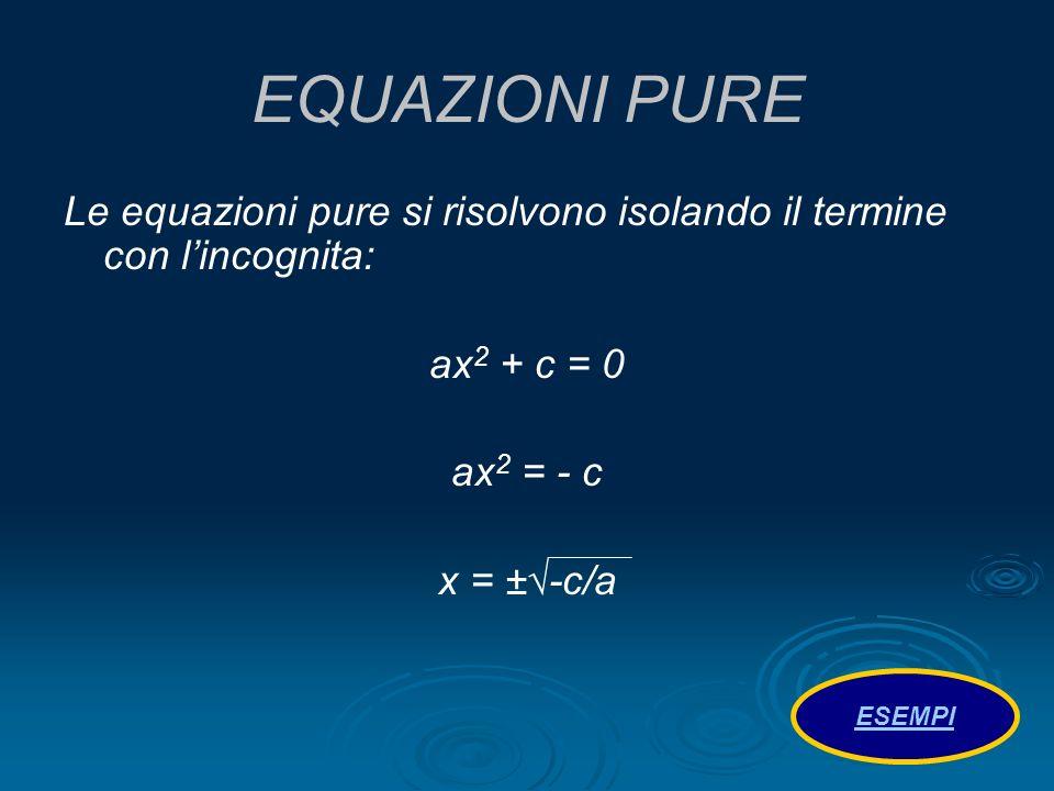 EQUAZIONI PURE Le equazioni pure si risolvono isolando il termine con lincognita: ax 2 + c = 0 ax 2 = - c x = ±-c/a ESEMPI
