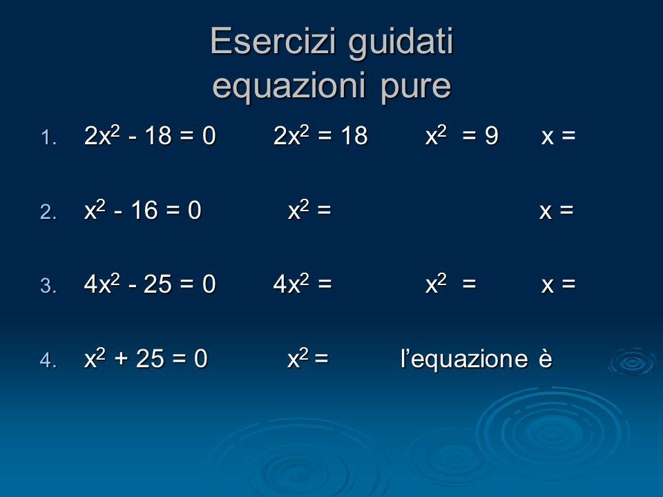 Esercizi guidati equazioni pure 1. 2x 2 - 18 = 0 2x 2 = 18 x 2 = 9 1. 2x 2 - 18 = 0 2x 2 = 18 x 2 = 9 x = 2. x 2 - 16 = 0 x 2 = x = 3. 4x 2 - 25 = 0 4
