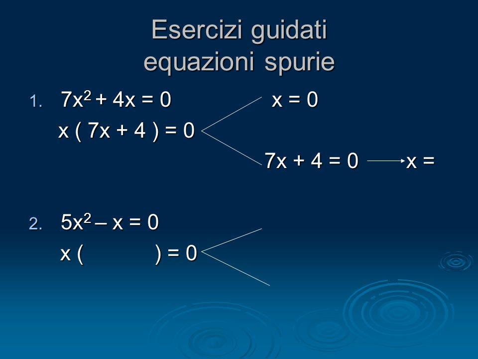 Esercizi guidati equazioni spurie 1. 7x 2 + 4x = 0 x = 0 x ( 7x + 4 ) = 0 x ( 7x + 4 ) = 0 7x + 4 = 0 x = 7x + 4 = 0 x = 2. 5x 2 – x = 0 x ( ) = 0 x (