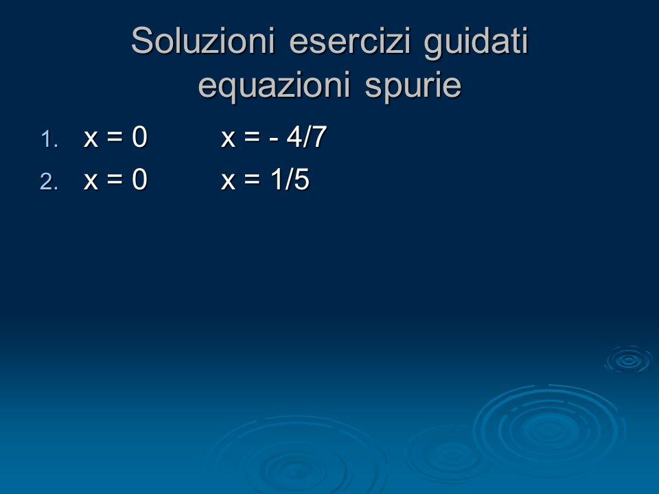 Soluzioni esercizi guidati equazioni spurie 1. x = 0 x = - 4/7 2. x = 0 x = 1/5