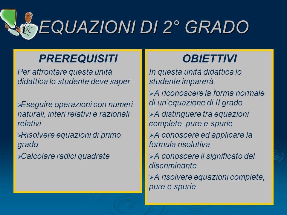 EQUAZIONI DI 2° GRADO PREREQUISITI Per affrontare questa unità didattica lo studente deve saper: Eseguire operazioni con numeri naturali, interi relat
