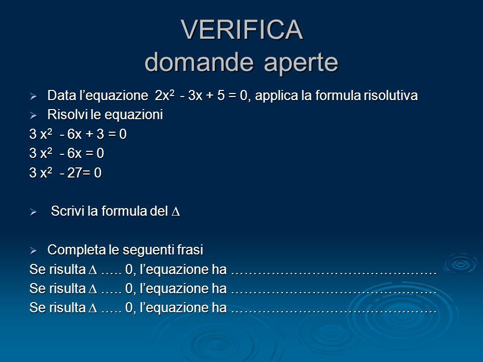 VERIFICA domande aperte Data lequazione 2x 2 - 3x + 5 = 0, applica la formula risolutiva Data lequazione 2x 2 - 3x + 5 = 0, applica la formula risolut