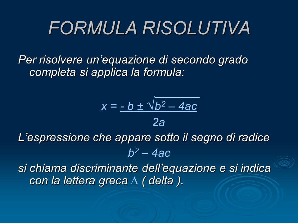 FORMULA RISOLUTIVA Per risolvere unequazione di secondo grado completa si applica la formula: x = - b ± b 2 – 4ac 2a Lespressione che appare sotto il