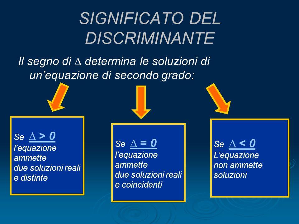 SIGNIFICATO DEL DISCRIMINANTE : Il segno di determina le soluzioni di unequazione di secondo grado: Se > 0 > 0 lequazione ammette due soluzioni reali
