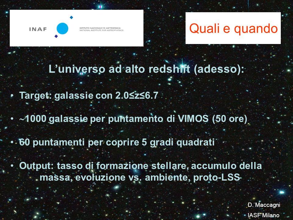 Quali e quando Luniverso ad alto redshift (adesso): Target: galassie con 2.0z6.7 1000 galassie per puntamento di VIMOS (50 ore) 60 puntamenti per coprire 5 gradi quadrati Output: tasso di formazione stellare, accumulo della massa, evoluzione vs.