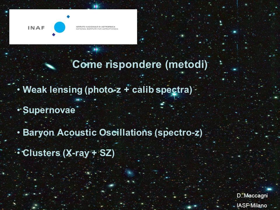 Come rispondere (metodi) Weak lensing (photo-z + calib spectra) Supernovae Baryon Acoustic Oscillations (spectro-z) Clusters (X-ray + SZ) D.