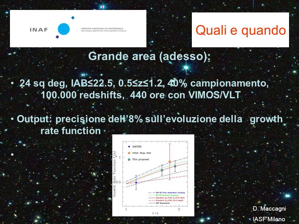 Quali e quando Grande area (adesso): 24 sq deg, IAB22.5, 0.5z1.2, 40% campionamento, 100.000 redshifts, 440 ore con VIMOS/VLT Output: precisione dell8% sullevoluzione della growth rate function D.