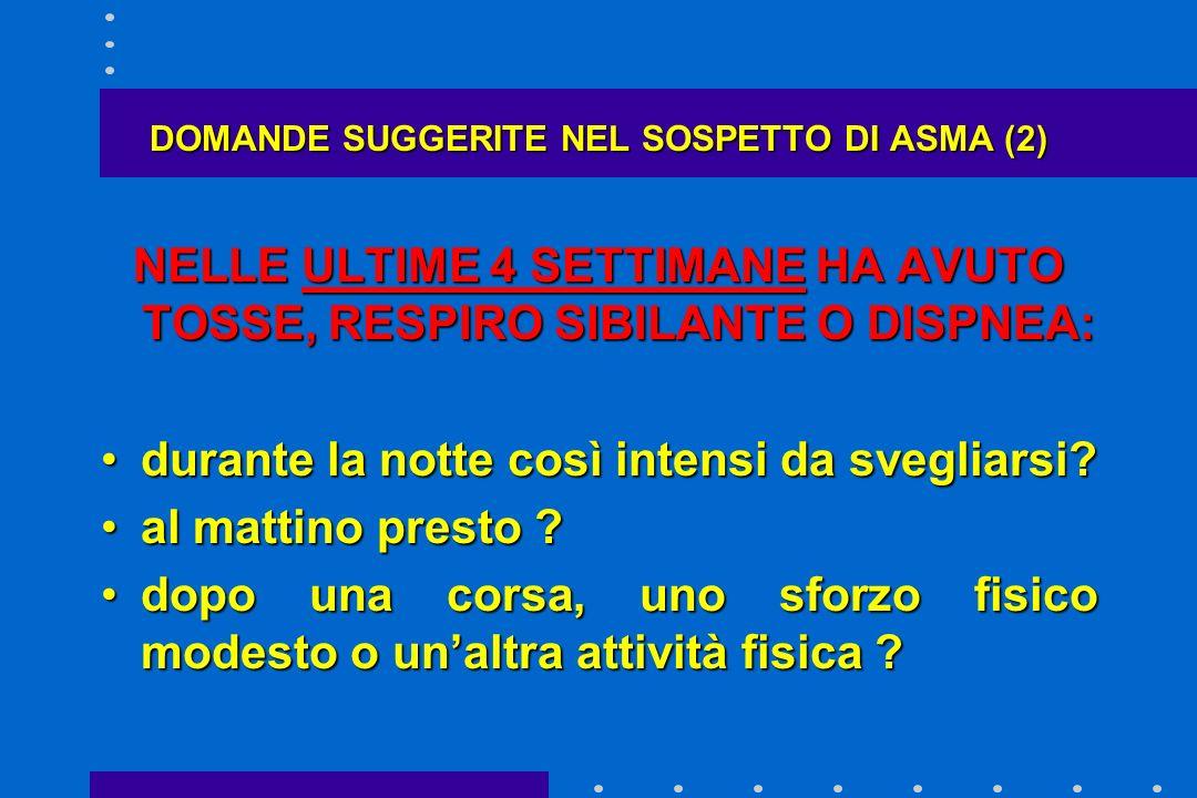 DOMANDE SUGGERITE NEL SOSPETTO DI ASMA (2) NELLE ULTIME 4 SETTIMANE HA AVUTO TOSSE, RESPIRO SIBILANTE O DISPNEA: durante la notte così intensi da sveg
