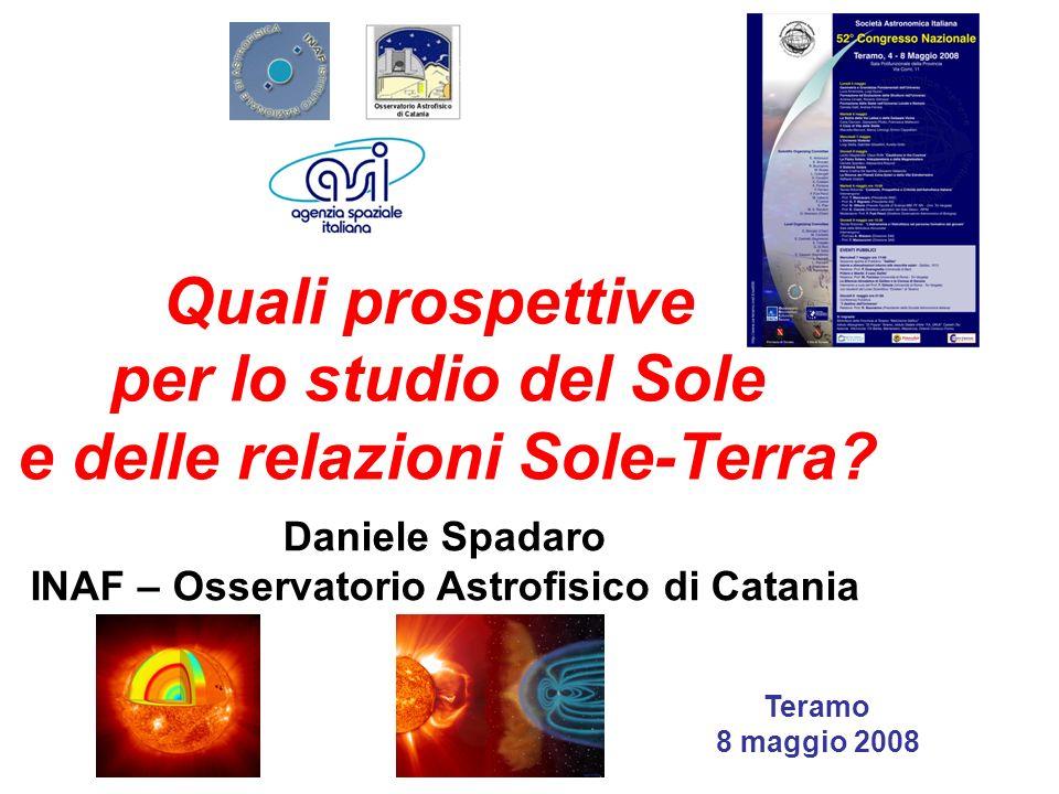 Quali prospettive per lo studio del Sole e delle relazioni Sole-Terra? Daniele Spadaro INAF – Osservatorio Astrofisico di Catania Teramo 8 maggio 2008