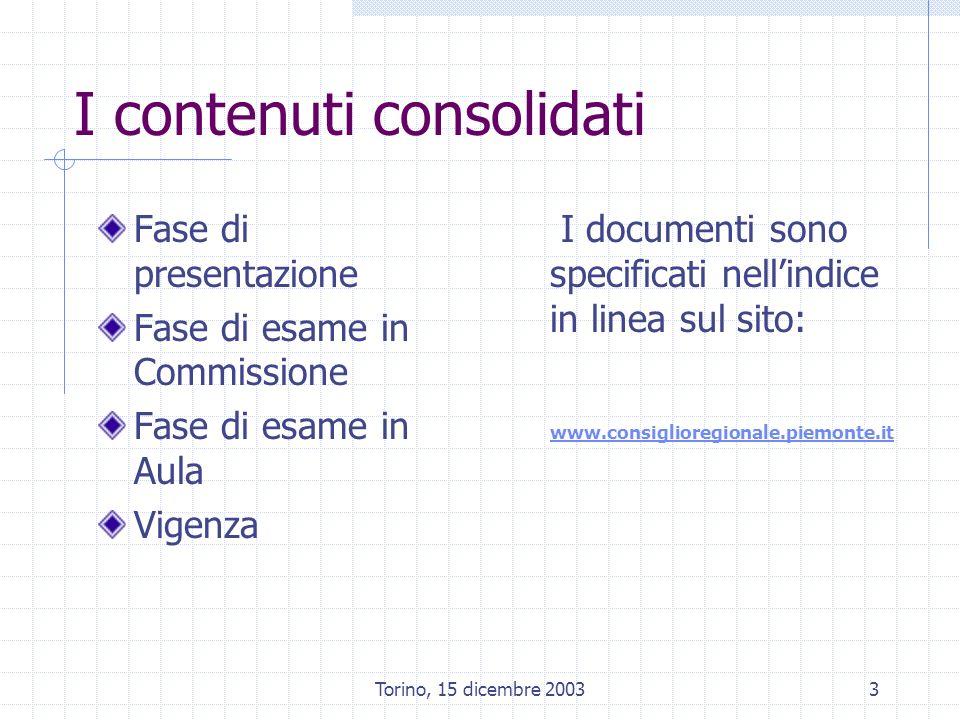 Torino, 15 dicembre 20033 I contenuti consolidati Fase di presentazione Fase di esame in Commissione Fase di esame in Aula Vigenza I documenti sono specificati nellindice in linea sul sito: www.consiglioregionale.piemonte.it