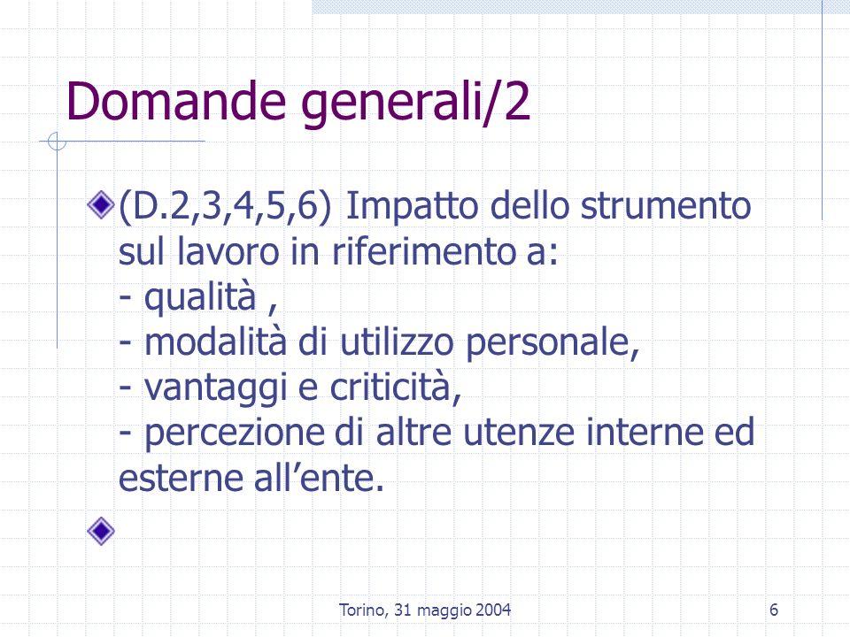 Torino, 31 maggio 20046 Domande generali/2 (D.2,3,4,5,6) Impatto dello strumento sul lavoro in riferimento a: - qualità, - modalità di utilizzo personale, - vantaggi e criticità, - percezione di altre utenze interne ed esterne allente.
