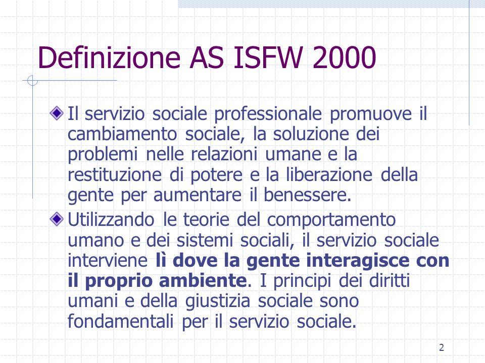 2 Definizione AS ISFW 2000 Il servizio sociale professionale promuove il cambiamento sociale, la soluzione dei problemi nelle relazioni umane e la restituzione di potere e la liberazione della gente per aumentare il benessere.