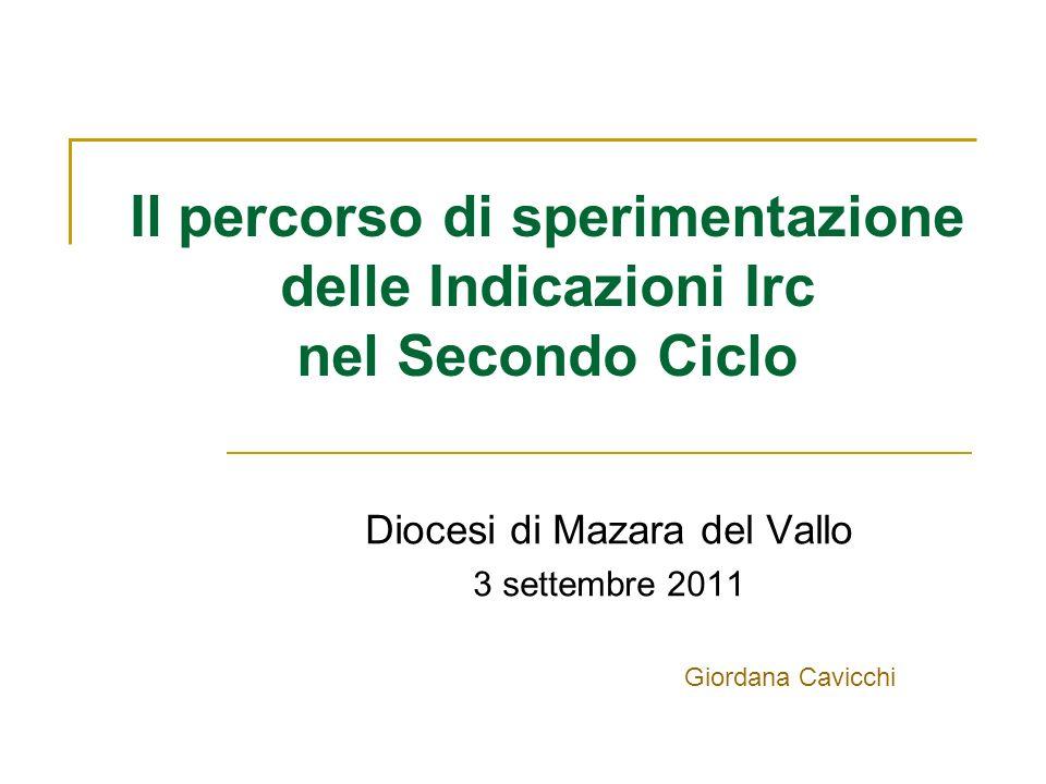 Il percorso di sperimentazione delle Indicazioni Irc nel Secondo Ciclo Diocesi di Mazara del Vallo 3 settembre 2011 Giordana Cavicchi