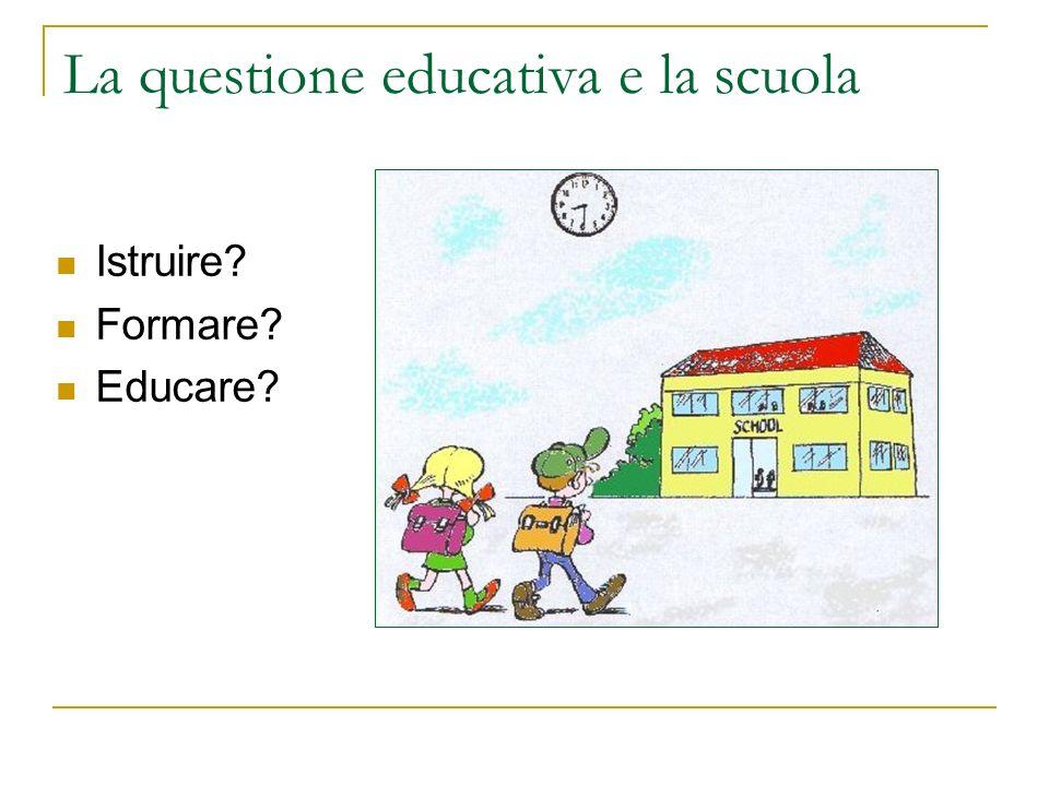 La questione educativa e la scuola Istruire? Formare? Educare?