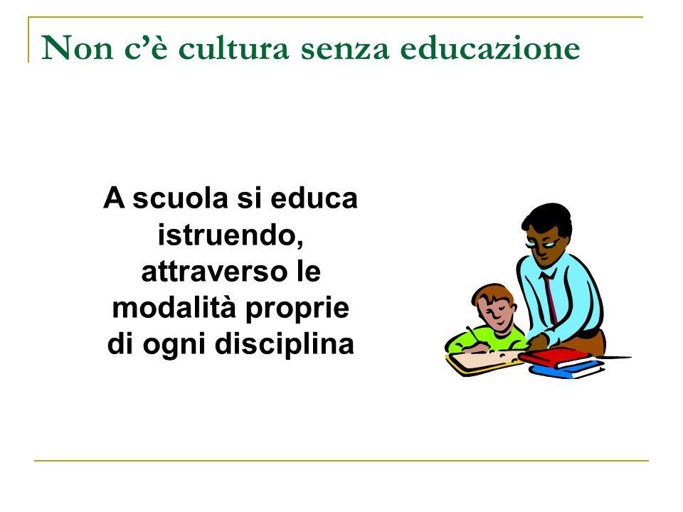 Non cè cultura senza educazione A scuola si educa istruendo, attraverso le modalità proprie di ogni disciplina