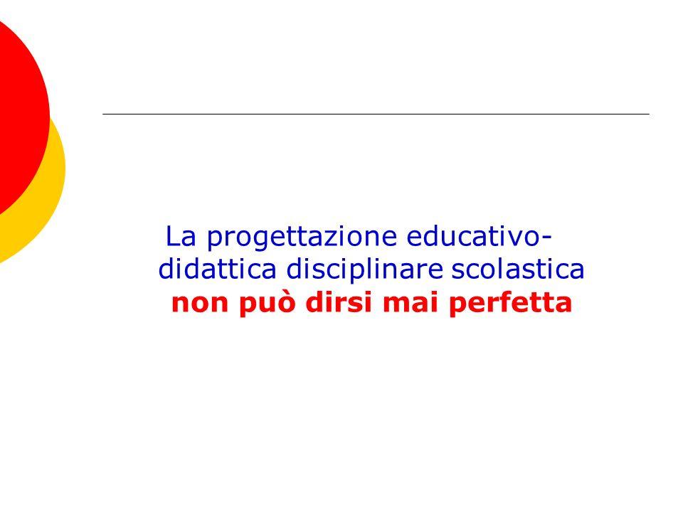La progettazione educativo- didattica disciplinare scolastica non può dirsi mai perfetta