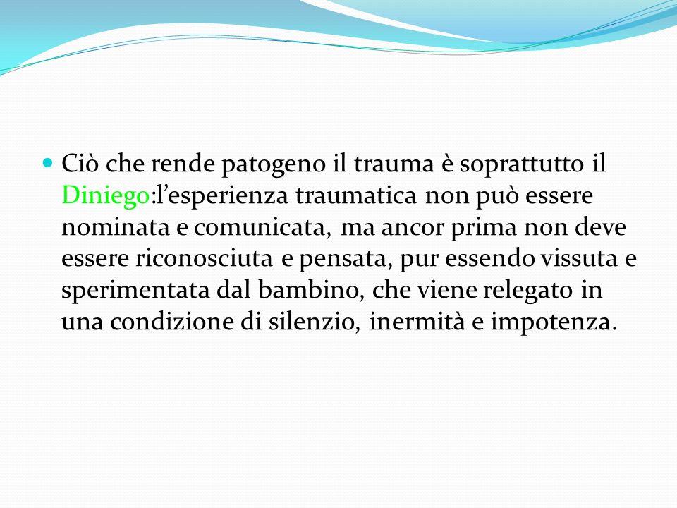 Ciò che rende patogeno il trauma è soprattutto il Diniego:lesperienza traumatica non può essere nominata e comunicata, ma ancor prima non deve essere