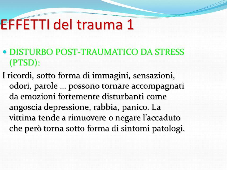EFFETTI del trauma 1 DISTURBO POST-TRAUMATICO DA STRESS (PTSD): DISTURBO POST-TRAUMATICO DA STRESS (PTSD): I ricordi, sotto forma di immagini, sensazi