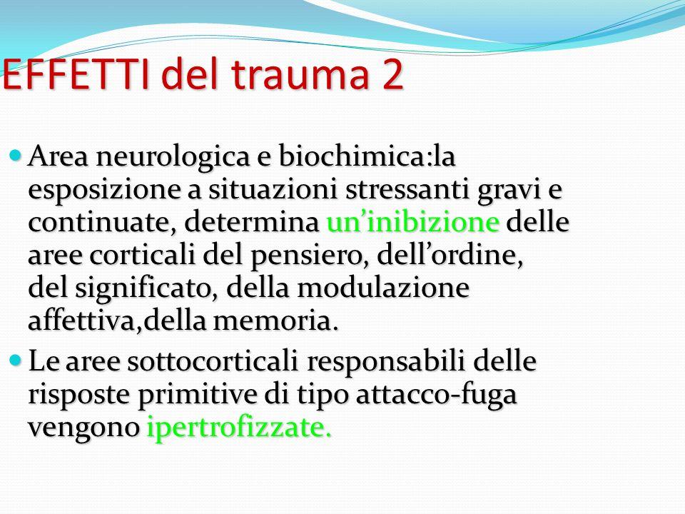 EFFETTI del trauma 2 Area neurologica e biochimica:la esposizione a situazioni stressanti gravi e continuate, determina uninibizione delle aree cortic