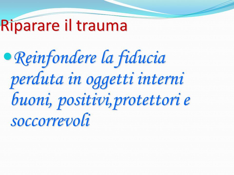 Riparare il trauma Reinfondere la fiducia perduta in oggetti interni buoni, positivi,protettori e soccorrevoli Reinfondere la fiducia perduta in ogget