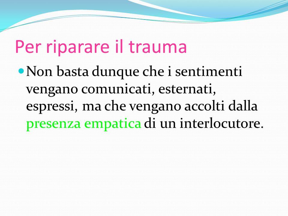 Per riparare il trauma Non basta dunque che i sentimenti vengano comunicati, esternati, espressi, ma che vengano accolti dalla presenza empatica di un