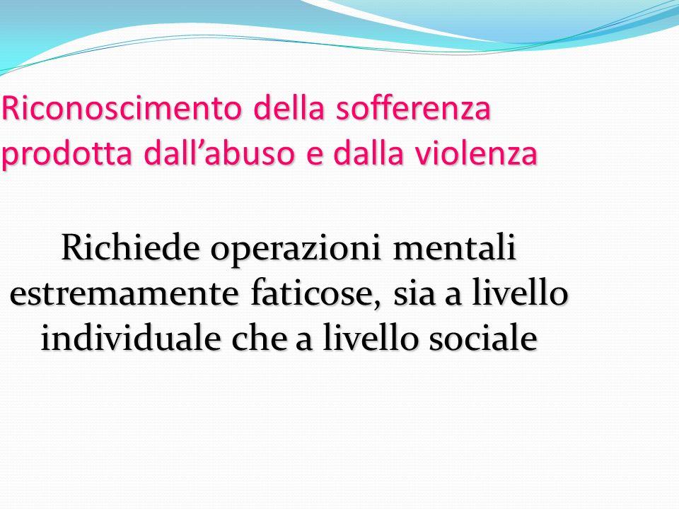 Riconoscimento della sofferenza prodotta dallabuso e dalla violenza Richiede operazioni mentali estremamente faticose, sia a livello individuale che a
