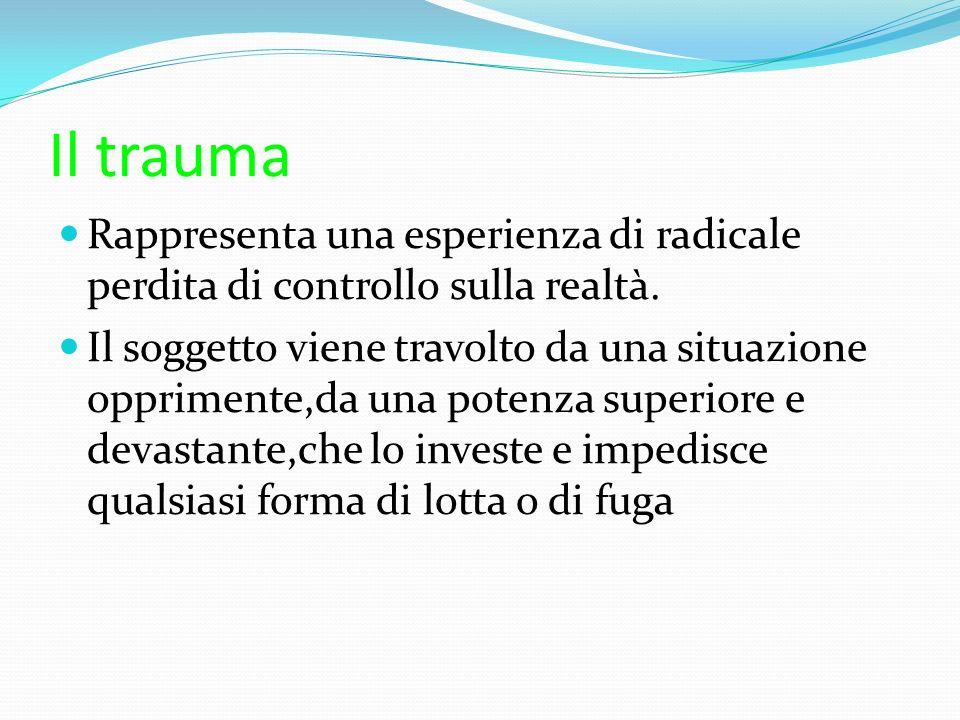 Il trauma Rappresenta una esperienza di radicale perdita di controllo sulla realtà. Il soggetto viene travolto da una situazione opprimente,da una pot