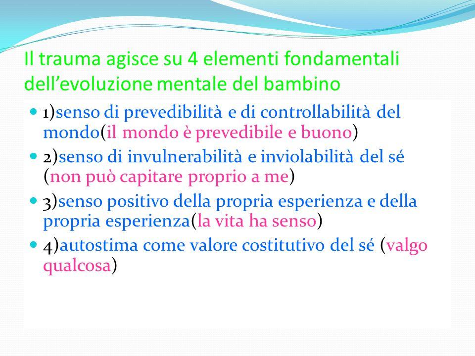 Il trauma agisce su 4 elementi fondamentali dellevoluzione mentale del bambino 1)senso di prevedibilità e di controllabilità del mondo(il mondo è prev