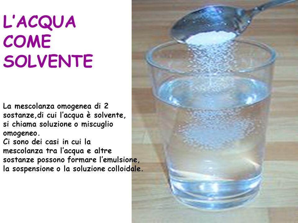 LACQUA COME SOLVENTE La mescolanza omogenea di 2 sostanze,di cui lacqua è solvente, si chiama soluzione o miscuglio omogeneo.