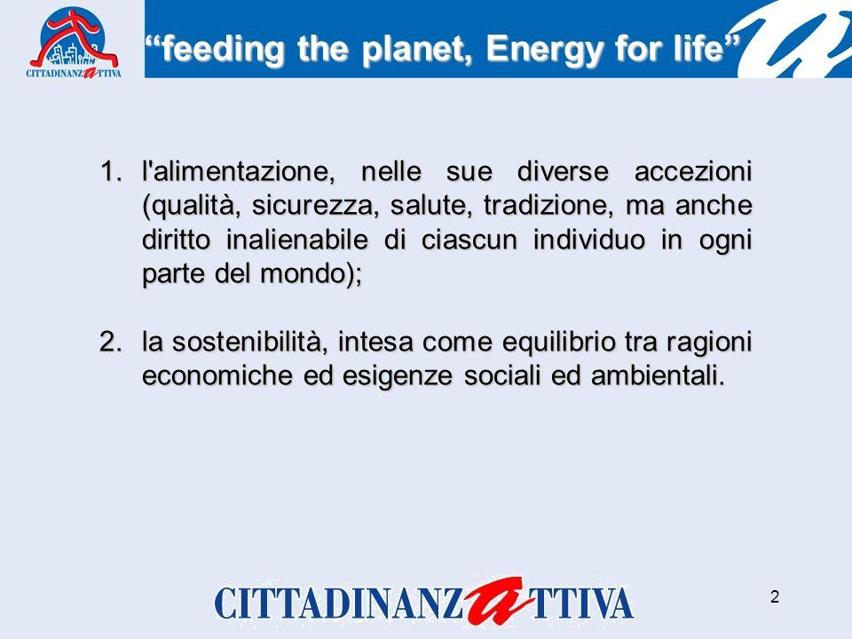 2 1.l alimentazione, nelle sue diverse accezioni (qualità, sicurezza, salute, tradizione, ma anche diritto inalienabile di ciascun individuo in ogni parte del mondo); 2.la sostenibilità, intesa come equilibrio tra ragioni economiche ed esigenze sociali ed ambientali.