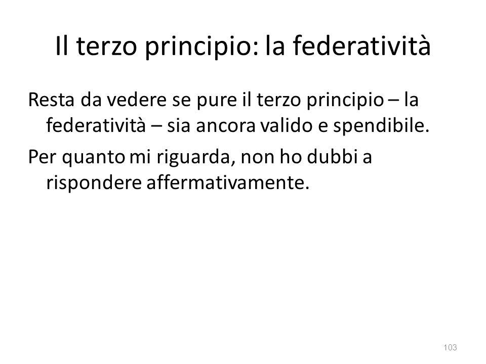 Il terzo principio: la federatività Resta da vedere se pure il terzo principio – la federatività – sia ancora valido e spendibile. Per quanto mi rigua