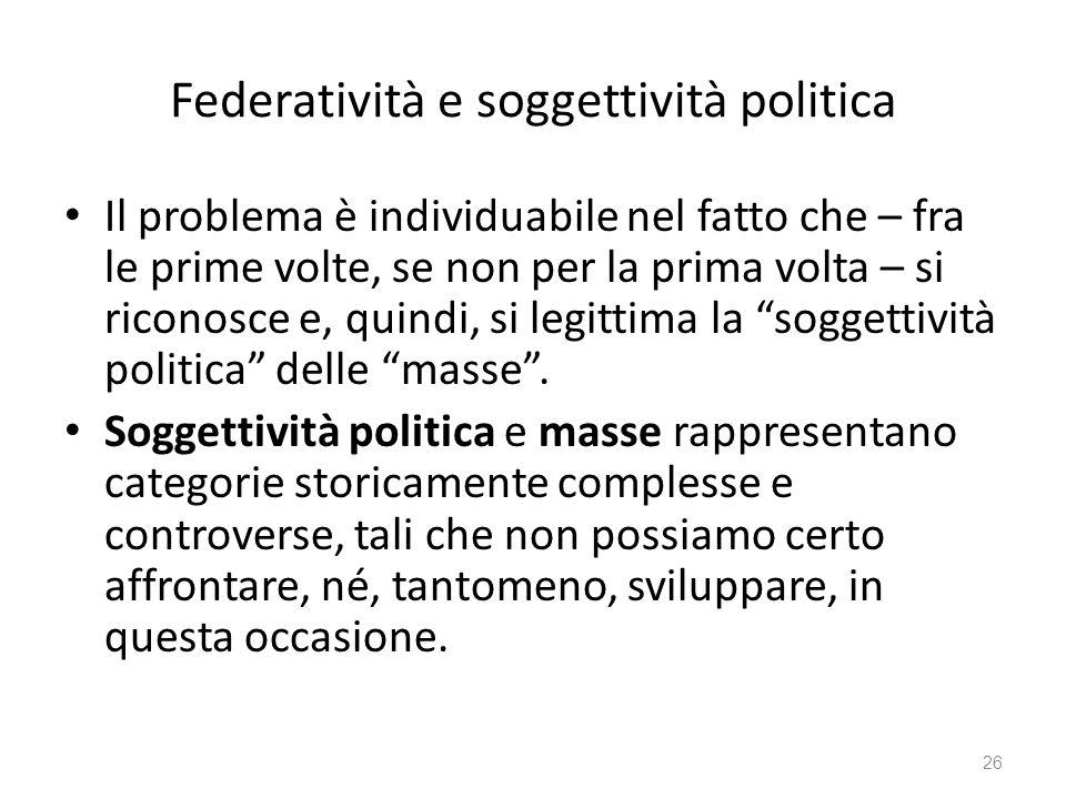 Federatività e soggettività politica Il problema è individuabile nel fatto che – fra le prime volte, se non per la prima volta – si riconosce e, quind