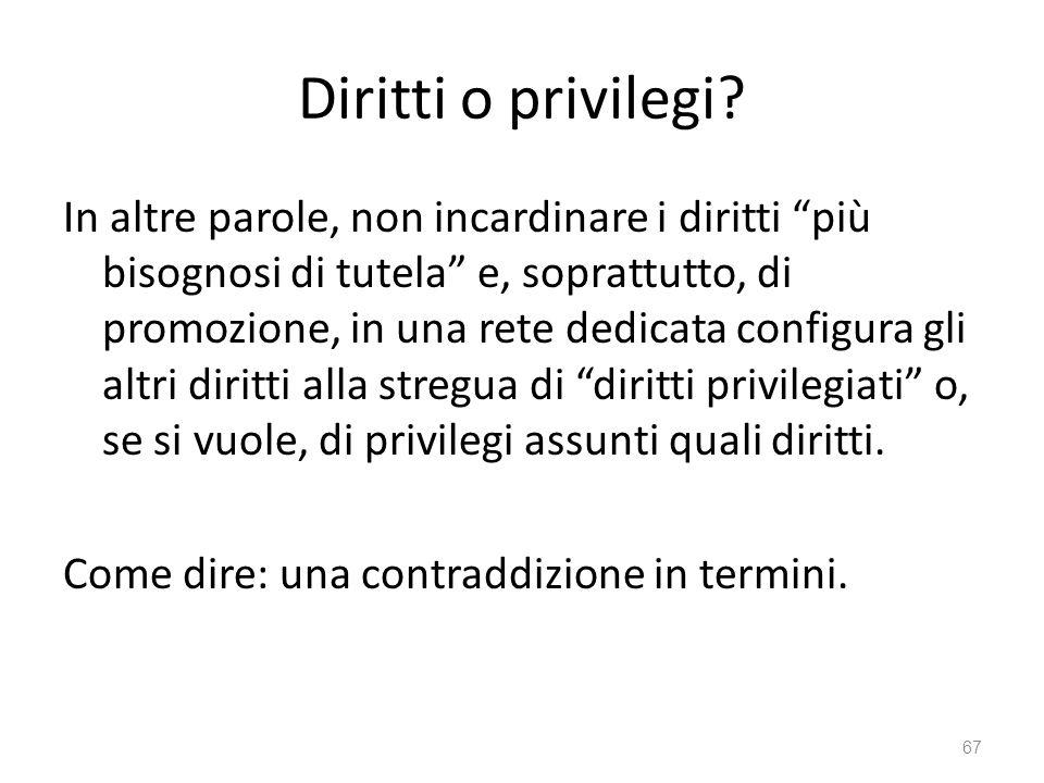 Diritti o privilegi? In altre parole, non incardinare i diritti più bisognosi di tutela e, soprattutto, di promozione, in una rete dedicata configura