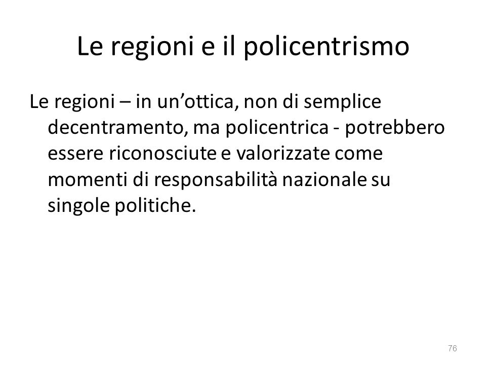 Le regioni e il policentrismo Le regioni – in unottica, non di semplice decentramento, ma policentrica - potrebbero essere riconosciute e valorizzate