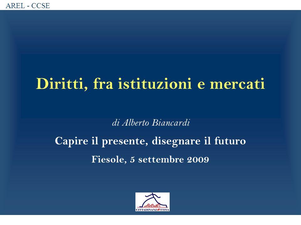 AREL - CCSE Diritti, fra istituzioni e mercati di Alberto Biancardi Capire il presente, disegnare il futuro Fiesole, 5 settembre 2009