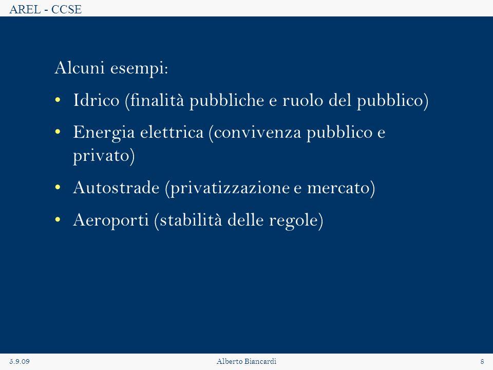 AREL - CCSE 5.9.09Alberto Biancardi8 Alcuni esempi: Idrico (finalità pubbliche e ruolo del pubblico) Energia elettrica (convivenza pubblico e privato) Autostrade (privatizzazione e mercato) Aeroporti (stabilità delle regole)