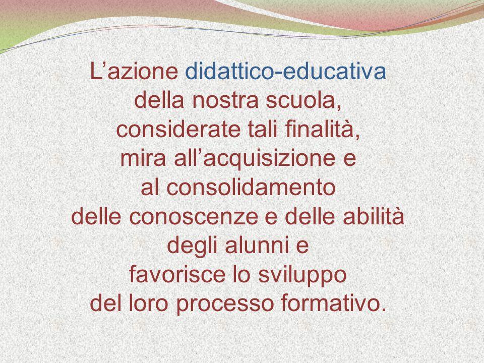 Lazione didattico-educativa della nostra scuola, considerate tali finalità, mira allacquisizione e al consolidamento delle conoscenze e delle abilità degli alunni e favorisce lo sviluppo del loro processo formativo.