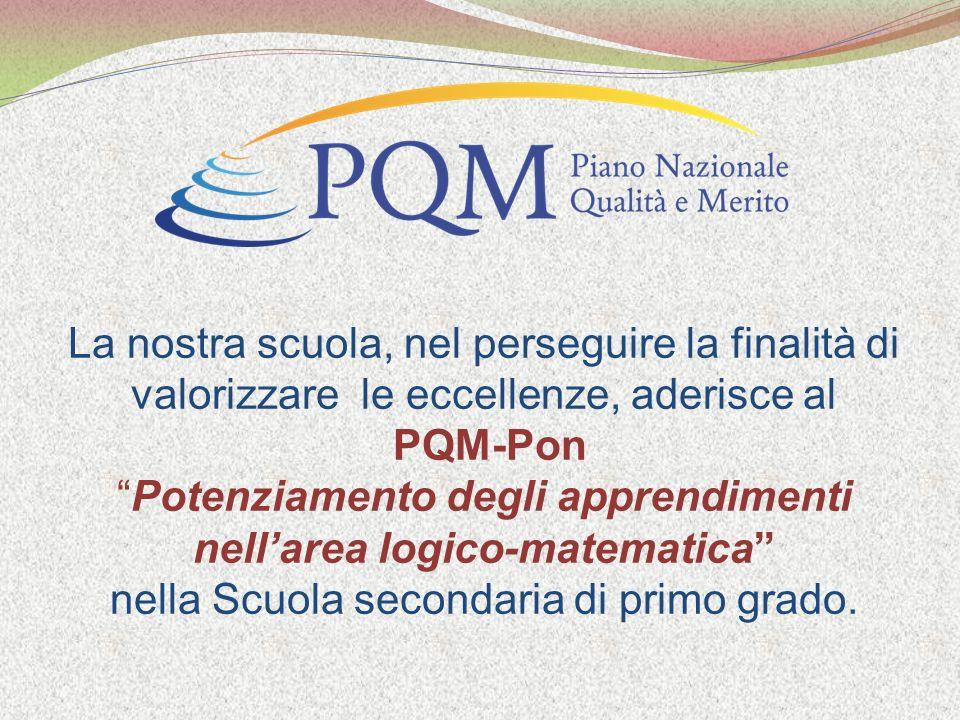 La nostra scuola, nel perseguire la finalità di valorizzare le eccellenze, aderisce al PQM-Pon Potenziamento degli apprendimenti nellarea logico-matematica nella Scuola secondaria di primo grado.