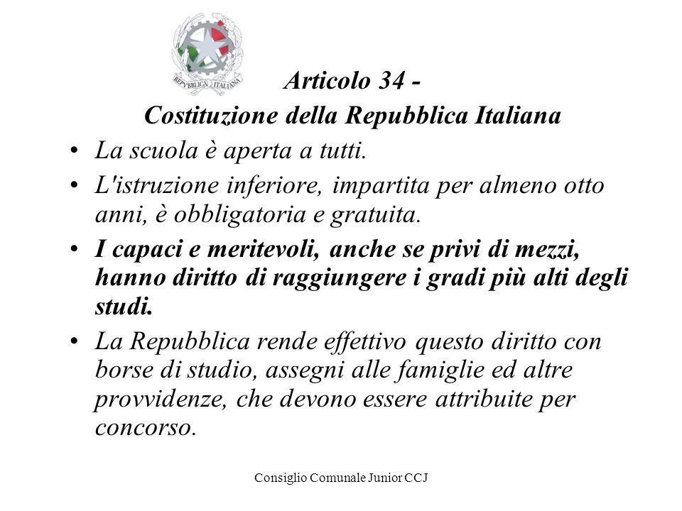 Consiglio Comunale Junior CCJ Articolo 34 - Costituzione della Repubblica Italiana La scuola è aperta a tutti. L'istruzione inferiore, impartita per a