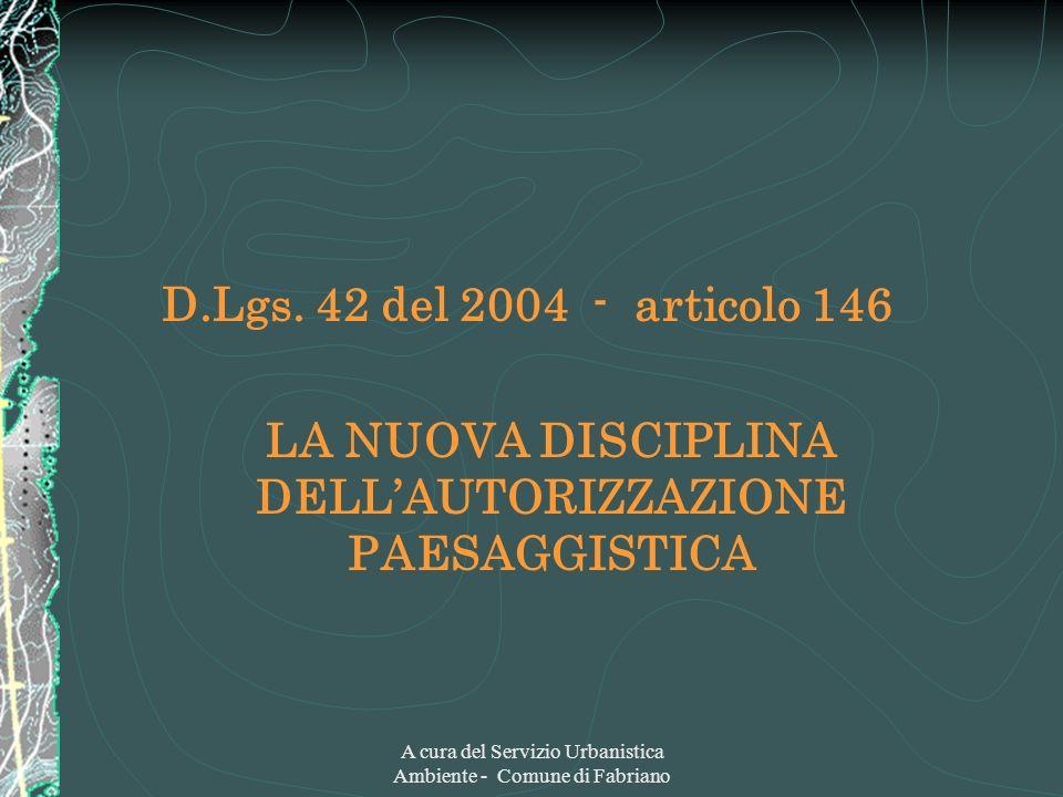 A cura del Servizio Urbanistica Ambiente - Comune di Fabriano D.Lgs. 42 del 2004 - articolo 146 LA NUOVA DISCIPLINA DELLAUTORIZZAZIONE PAESAGGISTICA