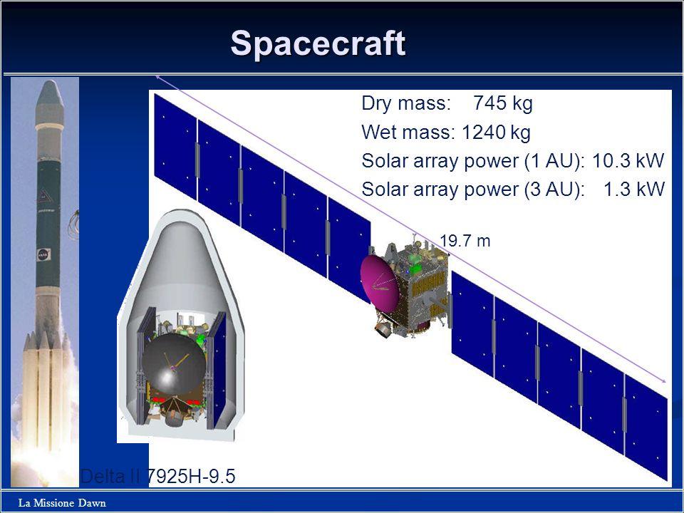 La Missione Dawn Spacecraft 19.7 m Dry mass: 745 kg Wet mass: 1240 kg Solar array power (1 AU): 10.3 kW Solar array power (3 AU): 1.3 kW Delta II 7925