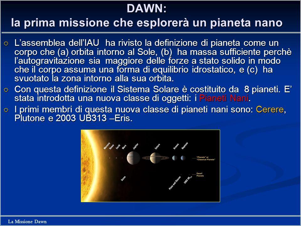 La Missione Dawn DAWN: la prima missione che esplorerà un pianeta nano Lassemblea dellIAU ha rivisto la definizione di pianeta come un corpo che (a) o