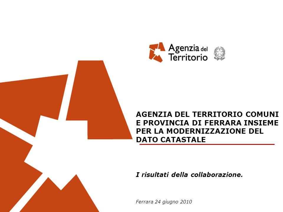AGENZIA DEL TERRITORIO COMUNI E PROVINCIA DI FERRARA INSIEME PER LA MODERNIZZAZIONE DEL DATO CATASTALE I risultati della collaborazione.